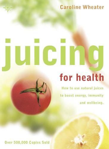 Juicing for Health: How to Use Natural Juices to Boost Energy, Immunity and Wellbeing (Paperback)