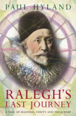 Ralegh's Last Journey: A Tale of Madness, Vanity and Treachery (Paperback)