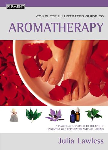 Aromatherapy: A Practical Approach to the Use of Essential Oils for Health and Well-Being - Complete Illustrated Guide (Paperback)