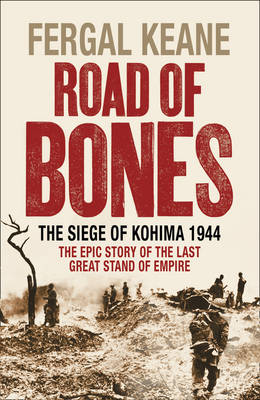 Road of Bones: The Siege of Kohima 1944 - The Epic Story of the Last Great Stand of Empire (Hardback)