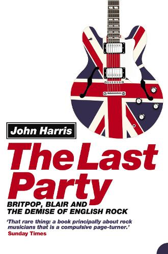 The Last Party: Britpop, Blair and the Demise of English Rock (Paperback)