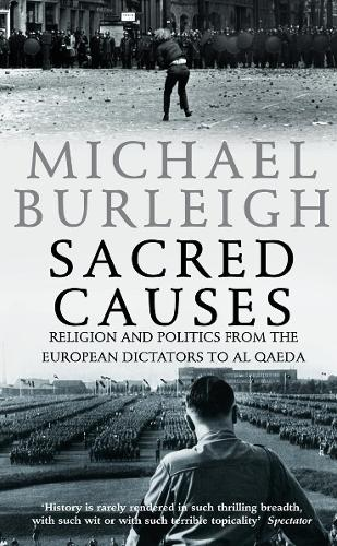 Sacred Causes: Religion and Politics from the European Dictators to Al Qaeda (Paperback)