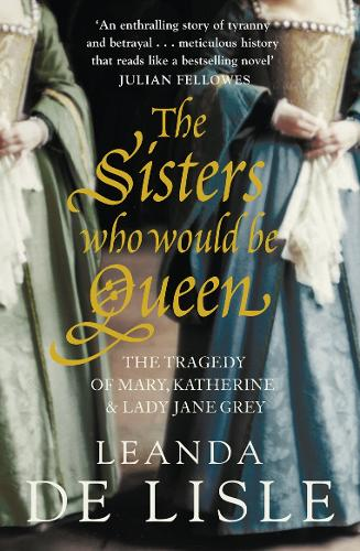 The Sisters Who Would Be Queen: The Tragedy of Mary, Katherine and Lady Jane Grey (Paperback)