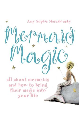 Mermaid Magic: All About Mermaids and How to Bring Their Magic into Your Life (Paperback)