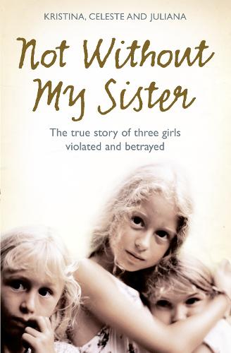 Not Without My Sister: The True Story of Three Girls Violated and Betrayed by Those They Trusted (Paperback)