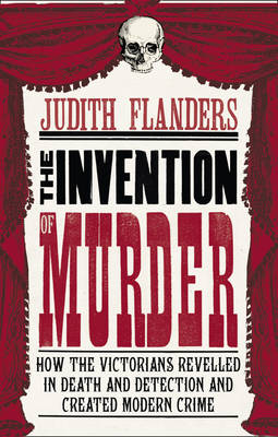 The Invention of Murder: How the Victorians Revelled in Death and Detection and Created Modern Crime (Hardback)