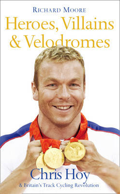 Heroes, Villains and Velodromes: Chris Hoy and Britain's Track Cycling Revolution (Hardback)