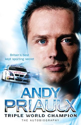 Andy Priaulx: The Autobiography of the Three-Time World Touring Car Champion (Hardback)