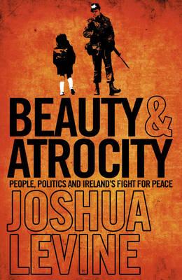 Beauty and Atrocity: People, Politics and Ireland's Fight for Peace (Hardback)