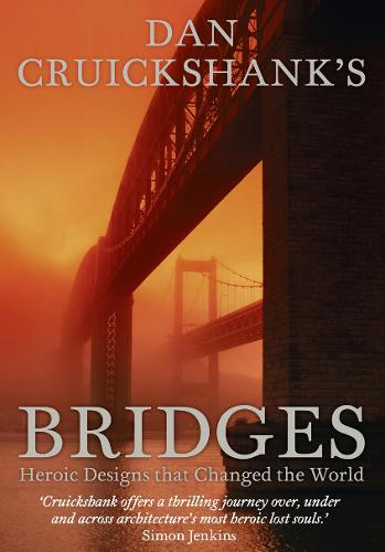 Dan Cruickshank's Bridges: Heroic Designs That Changed the World (Hardback)