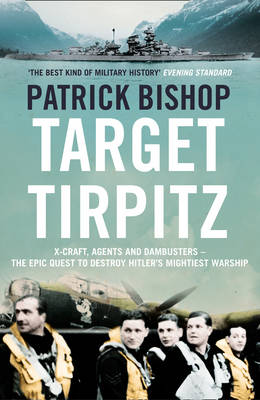 Target Tirpitz: X-Craft, Agents and Dambusters - the Epic Quest to Destroy Hitler's Mightiest Warship (Hardback)