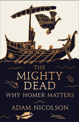 The Mighty Dead: Why Homer Matters (Hardback)