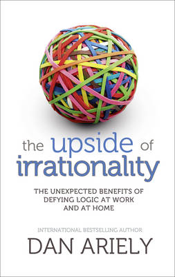 The Upside of Irrationality: The Unexpected Benefits of Defying Logic at Work and at Home (Hardback)