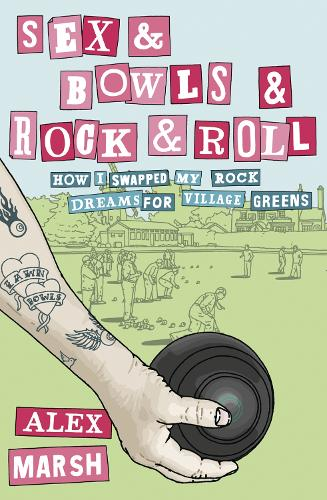 Sex & Bowls & Rock and Roll: How I Swapped My Rock Dreams for Village Greens (Paperback)