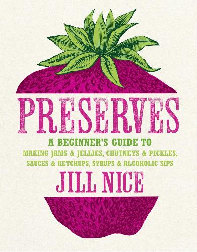 Preserves: A Beginner's Guide to Making Jams and Jellies, Chutneys and Pickles, Sauces and Ketchups, Syrups and Alcoholic Sips (Hardback)