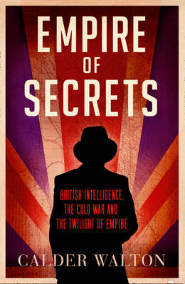 Empire of Secrets: British Intelligence, the Cold War and the Twilight of Empire (Hardback)