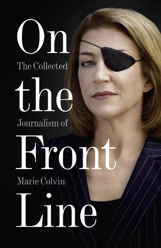 On the Front Line: The Collected Journalism of Marie Colvin (Paperback)
