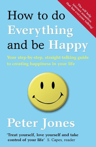How to Do Everything and Be Happy: Your Step-by-Step, Straight-Talking Guide to Creating Happiness in Your Life (Paperback)