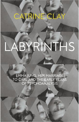 Labyrinths: Emma Jung, Her Marriage to Carl and the Early Years of Psychoanalysis (Hardback)