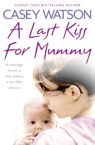 A Last Kiss for Mummy: A Teenage Mum, a Tiny Infant, a Desperate Decision (Paperback)