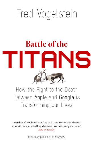 Battle of the Titans: How the Fight to the Death Between Apple and Google is Transforming Our Lives (Previously Published as `Dogfight') (Paperback)