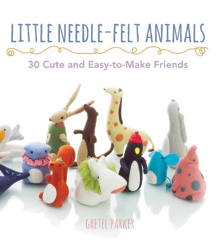 Little Needle-Felt Animals: 20 Cute and Easy-to-Make Friends (Paperback)