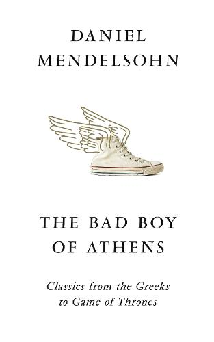 The Bad Boy of Athens: Classics from the Greeks to Game of Thrones (Hardback)