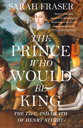 The Prince Who Would Be King: The Life and Death of Henry Stuart (Paperback)