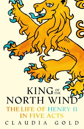 King of the North Wind: The Life of Henry II in Five Acts (Hardback)