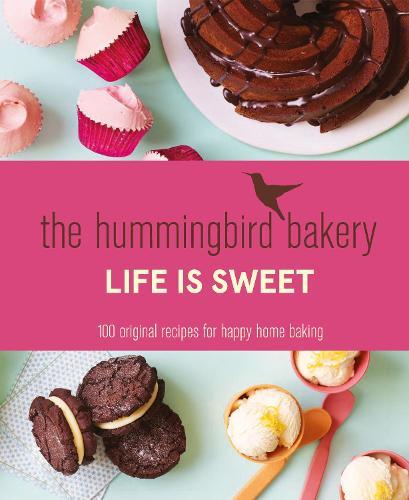 The Hummingbird Bakery Life is Sweet: 100 Original Recipes for Happy Home Baking (Hardback)