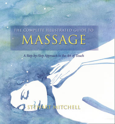 The Complete Illustrated Guide to - Massage: A Step-by-step Approach to the Healing Art of Touch - Complete Illustrated Guide (Paperback)