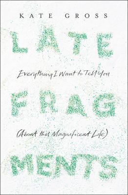 Late Fragments: Everything I Want to Tell You (About This Magnificent Life) (Hardback)