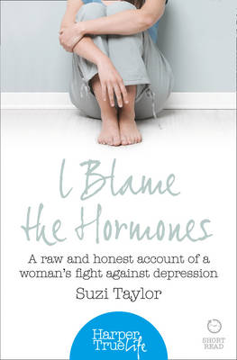 I Blame the Hormones: A Raw and Honest Account of One Woman's Fight Against Depression - HarperTrue Life - A Short Read (Paperback)