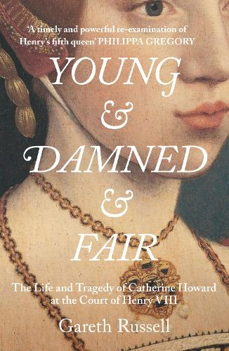 Young and Damned and Fair: The Life and Tragedy of Catherine Howard at the Court of Henry VIII (Hardback)