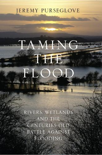 Taming the Flood: Rivers, Wetlands and the Centuries-Old Battle Against Flooding (Hardback)