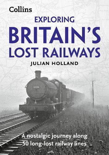 Exploring Britain's Lost Railways: A Nostalgic Journey Along 50 Long-Lost Railway Lines (Paperback)