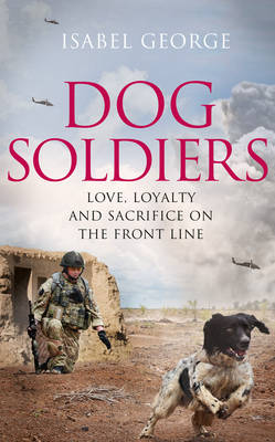 Dog Soldiers: Love, Loyalty and Sacrifice on the Front Line (Hardback)