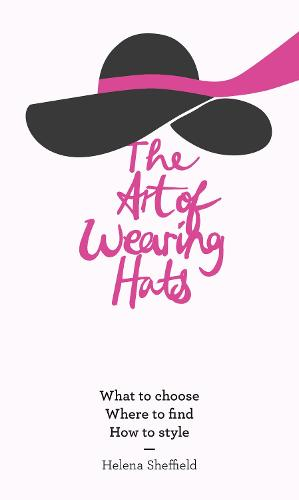 The Art of Wearing Hats: What to Choose. Where to Find. How to Style. (Hardback)