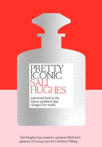 Pretty Iconic: A Personal Look at the Beauty Products That Changed the World (Hardback)