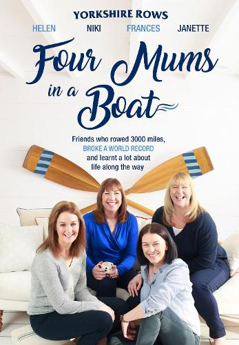 Four Mums in a Boat: Friends Who Rowed 3000 Miles, Broke a World Record and Learnt a Lot About Life Along the Way (Hardback)