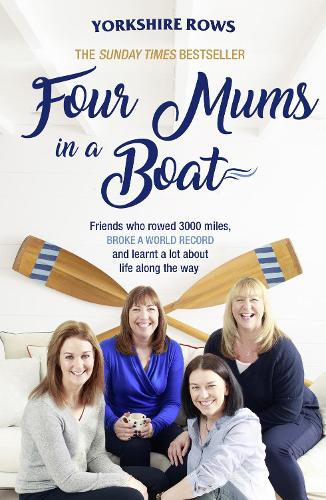 Four Mums in a Boat: Friends Who Rowed 3000 Miles, Broke a World Record and Learnt a Lot About Life Along the Way (Paperback)