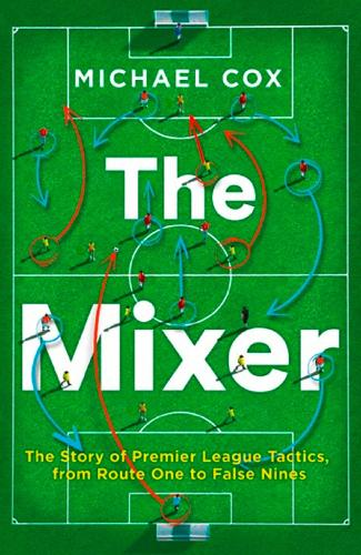 The Mixer: The Story of Premier League Tactics, from Route One to False Nines (Paperback)