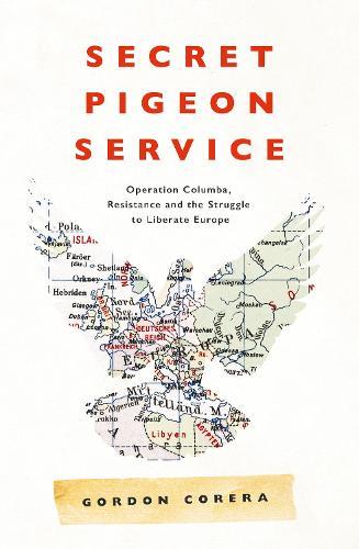 Secret Pigeon Service: Operation Columba, Resistance and the Struggle to Liberate Europe (Hardback)