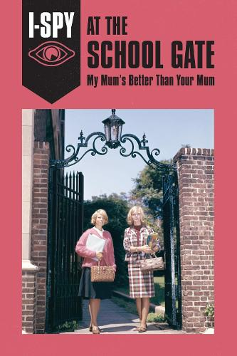 I-SPY AT THE SCHOOL GATE: My Mum's Better Than Your Mum - I-SPY for Grown-ups (Hardback)