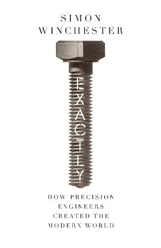 Exactly: How Precision Engineers Created the Modern World (Hardback)