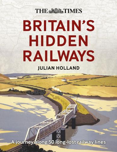 The Times Britain's Hidden Railways: A Journey Along 50 Long-Lost Railway Lines (Hardback)