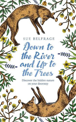 Down to the River and Up to the Trees: Discover the Hidden Nature on Your Doorstep (Hardback)