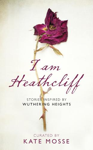 I Am Heathcliff: Stories Inspired by Wuthering Heights (Hardback)