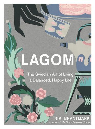 Lagom: The Swedish Art of Living a Balanced, Happy Life (Hardback)