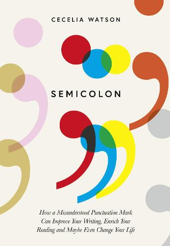 Semicolon: How a Misunderstood Punctuation Mark Can Improve Your Writing, Enrich Your Reading and Even Change Your Life (Hardback)
